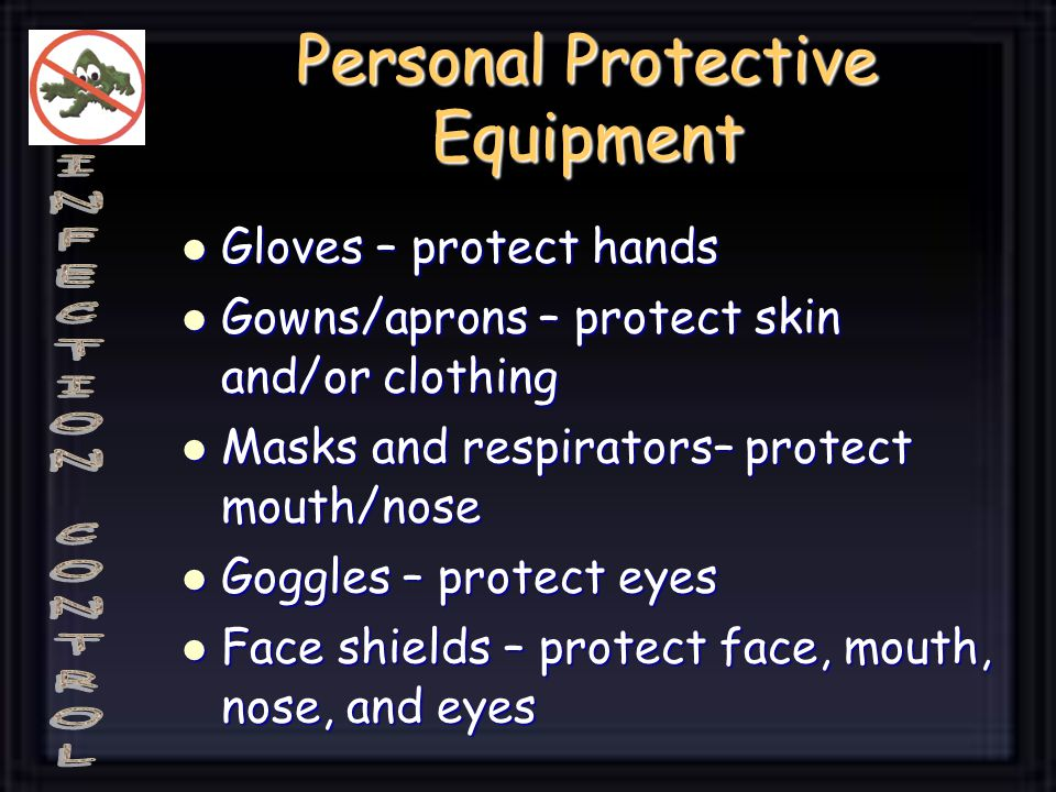 Gloves – protect hands Gloves – protect hands Gowns/aprons – protect skin and/or clothing Gowns/aprons – protect skin and/or clothing Masks and respir