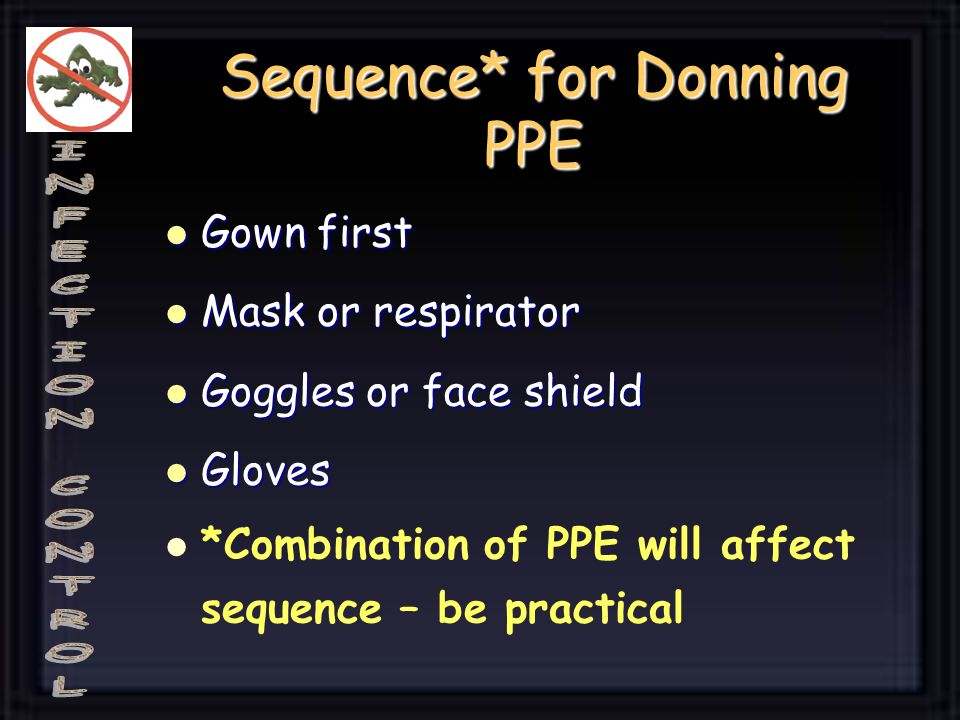 Sequence* for Donning PPE Gown first Gown first Mask or respirator Mask or respirator Goggles or face shield Goggles or face shield Gloves Gloves *Com