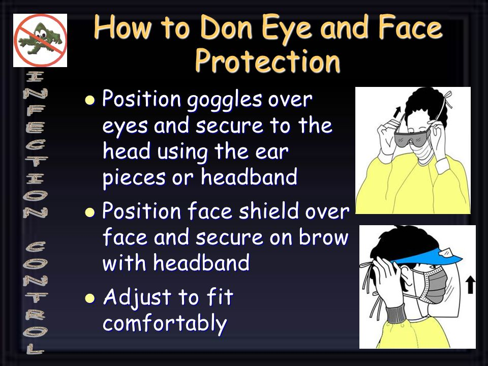 How to Don Eye and Face Protection Position goggles over eyes and secure to the head using the ear pieces or headband Position goggles over eyes and s