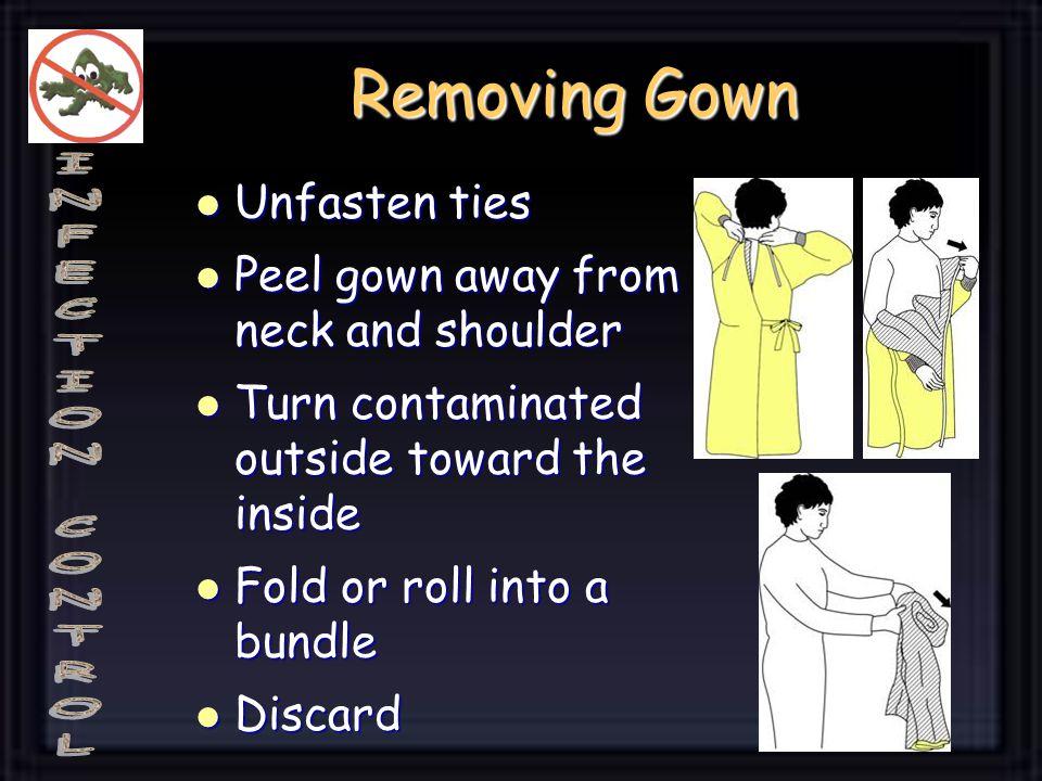 Removing Gown Unfasten ties Unfasten ties Peel gown away from neck and shoulder Peel gown away from neck and shoulder Turn contaminated outside toward