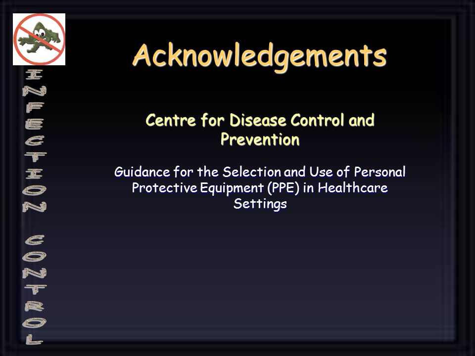 Acknowledgements Centre for Disease Control and Prevention Guidance for the Selection and Use of Personal Protective Equipment (PPE) in Healthcare Set