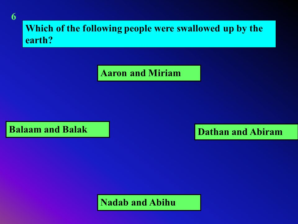 Which of the following people were swallowed up by the earth? Dathan and Abiram Balaam and Balak Aaron and Miriam Nadab and Abihu 6