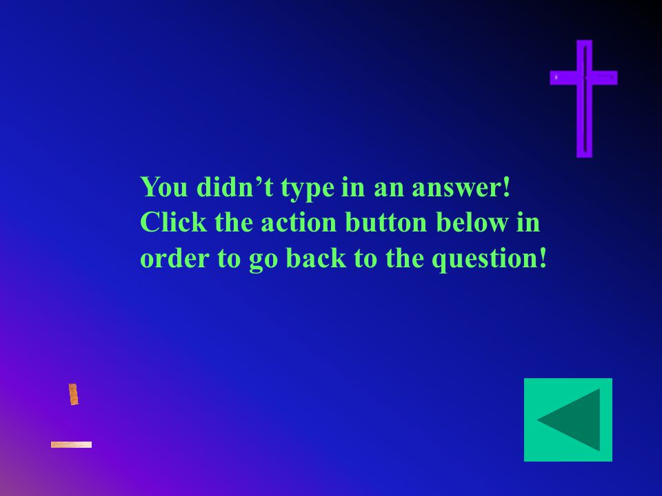 You didnt type in an answer! Click the action button below in order to go back to the question!