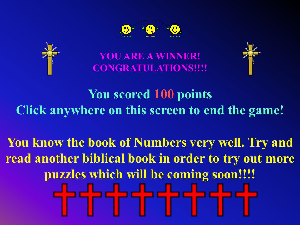 YOU ARE A WINNER! CONGRATULATIONS!!!! You scored 100 points Click anywhere on this screen to end the game! You know the book of Numbers very well. Try