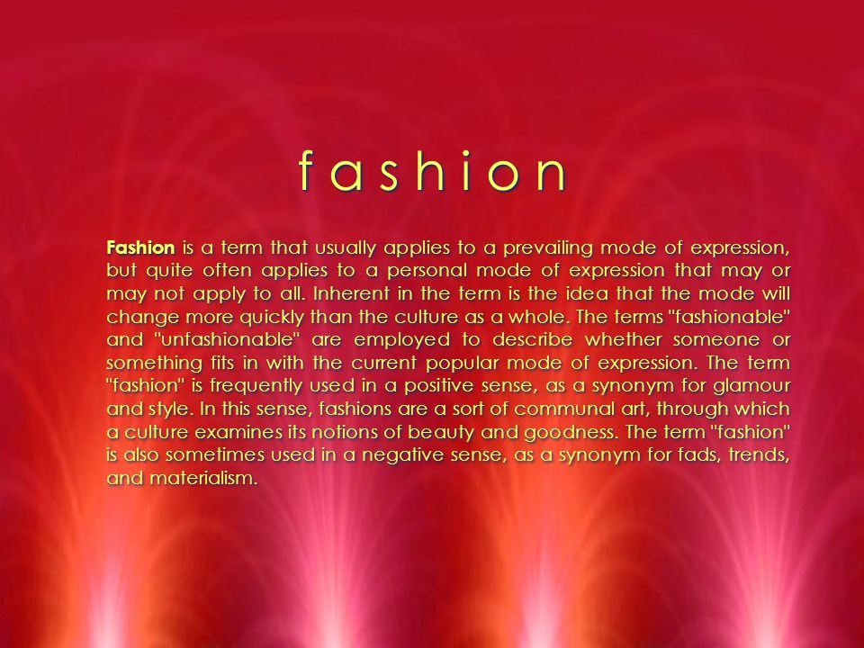 f a s h i o n Fashion is a term that usually applies to a prevailing mode of expression, but quite often applies to a personal mode of expression that