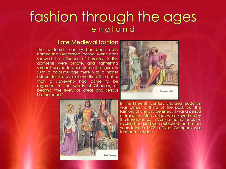 fashion through the ages e n g l a n d Late Medieval fashion The fourteenth century has been aptly named the 'Decorated' period. Men's dress showed th