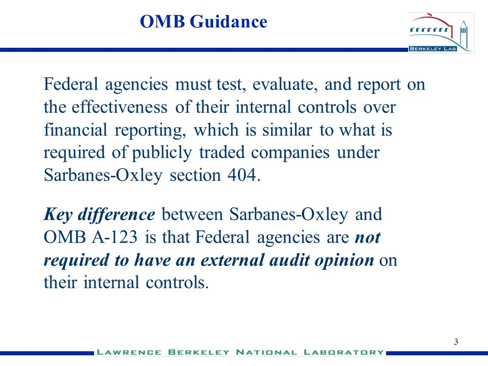 3 OMB Guidance Federal agencies must test, evaluate, and report on the effectiveness of their internal controls over financial reporting, which is sim