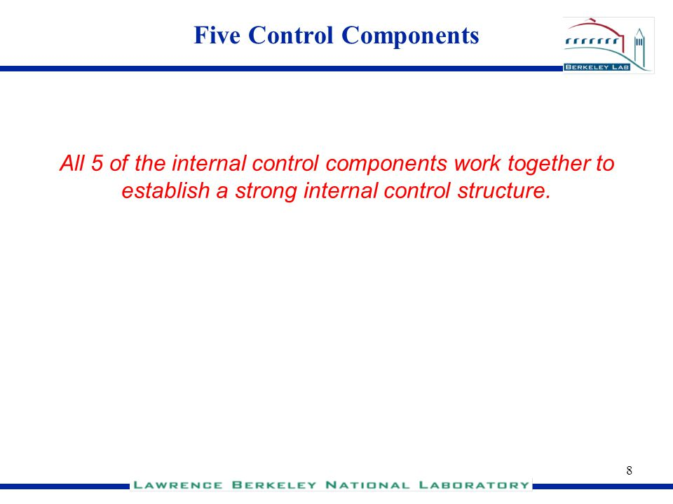 8 Five Control Components All 5 of the internal control components work together to establish a strong internal control structure.