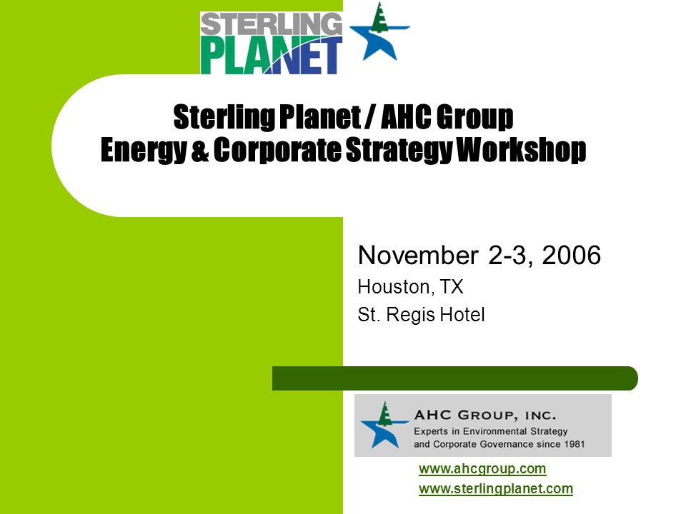 Sterling Planet / AHC Group Energy & Corporate Strategy Workshop November 2-3, 2006 Houston, TX St. Regis Hotel www.ahcgroup.com www.sterlingplanet.co