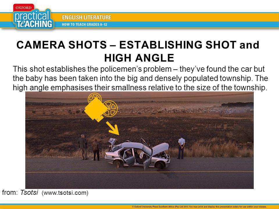 CAMERA SHOTS – ESTABLISHING SHOT and HIGH ANGLE from: Tsotsi (www.tsotsi.com) This shot establishes the policemens problem – theyve found the car but