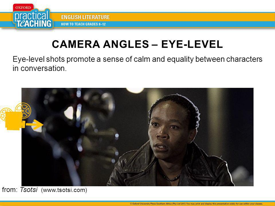 Eye-level shots promote a sense of calm and equality between characters in conversation. CAMERA ANGLES – EYE-LEVEL from: Tsotsi (www.tsotsi.com)