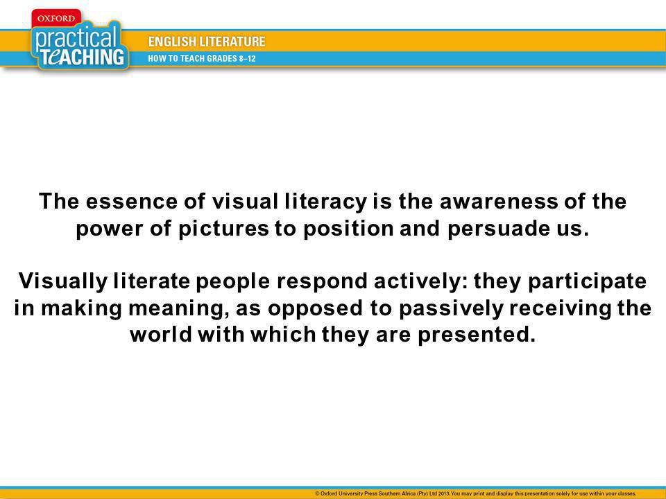 The essence of visual literacy is the awareness of the power of pictures to position and persuade us. Visually literate people respond actively: they