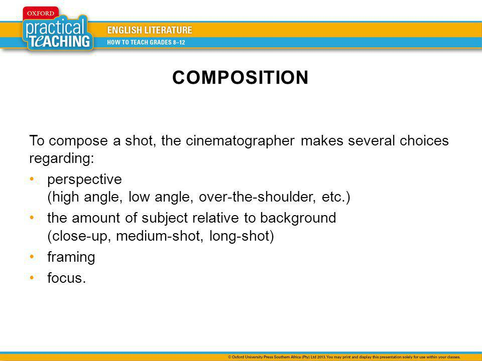 COMPOSITION To compose a shot, the cinematographer makes several choices regarding: perspective (high angle, low angle, over-the-shoulder, etc.) the amount of subject relative to background (close-up, medium-shot, long-shot) framing focus.