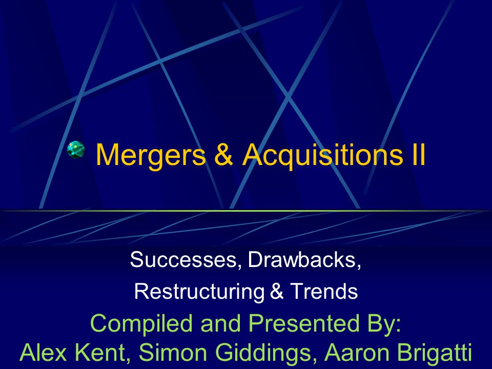 Mergers & Acquisitions II Successes, Drawbacks, Restructuring & Trends Compiled and Presented By: Alex Kent, Simon Giddings, Aaron Brigatti