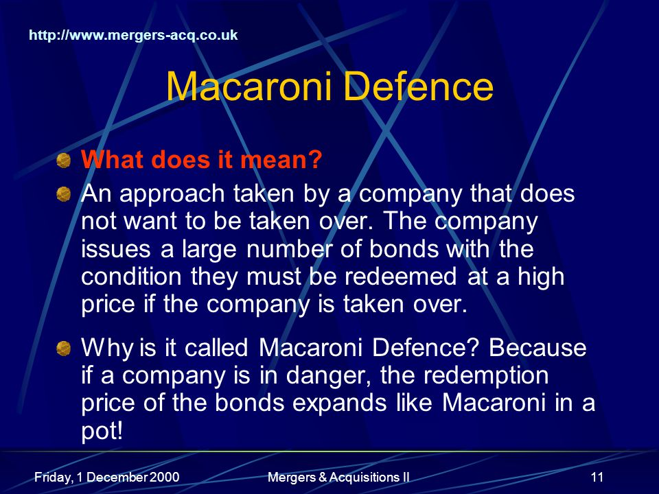 http://www.mergers-acq.co.uk Friday, 1 December 2000Mergers & Acquisitions II11 Macaroni Defence What does it mean? An approach taken by a company tha