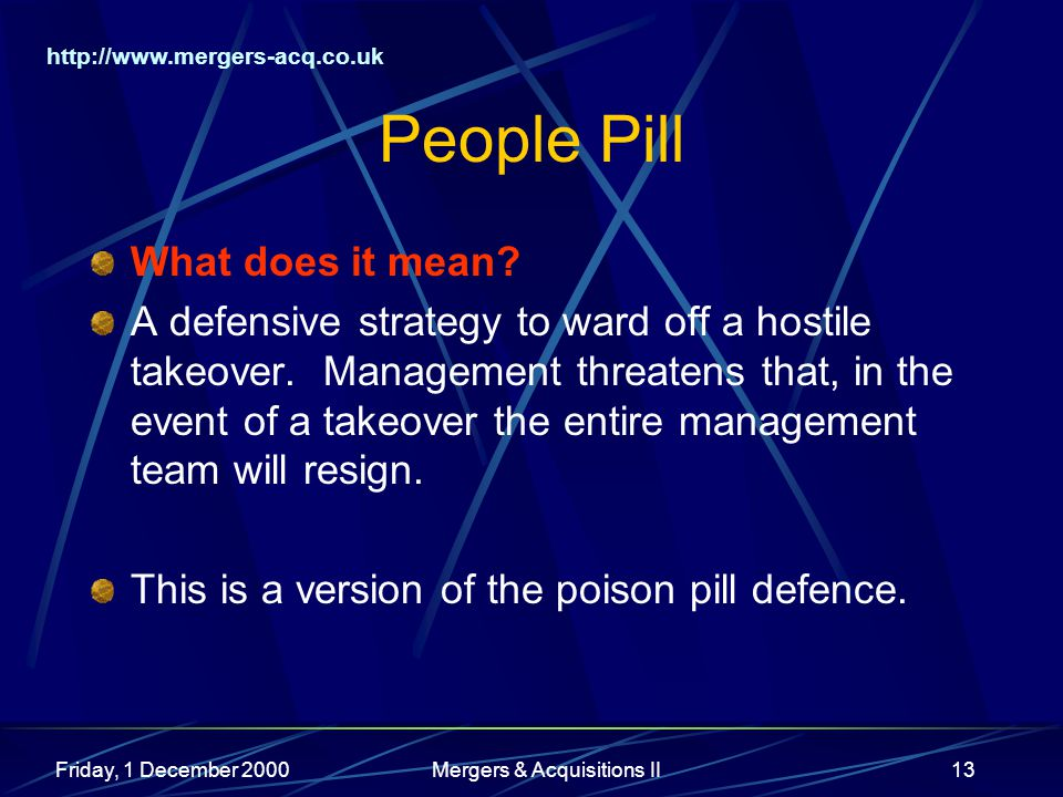 http://www.mergers-acq.co.uk Friday, 1 December 2000Mergers & Acquisitions II13 People Pill What does it mean? A defensive strategy to ward off a host