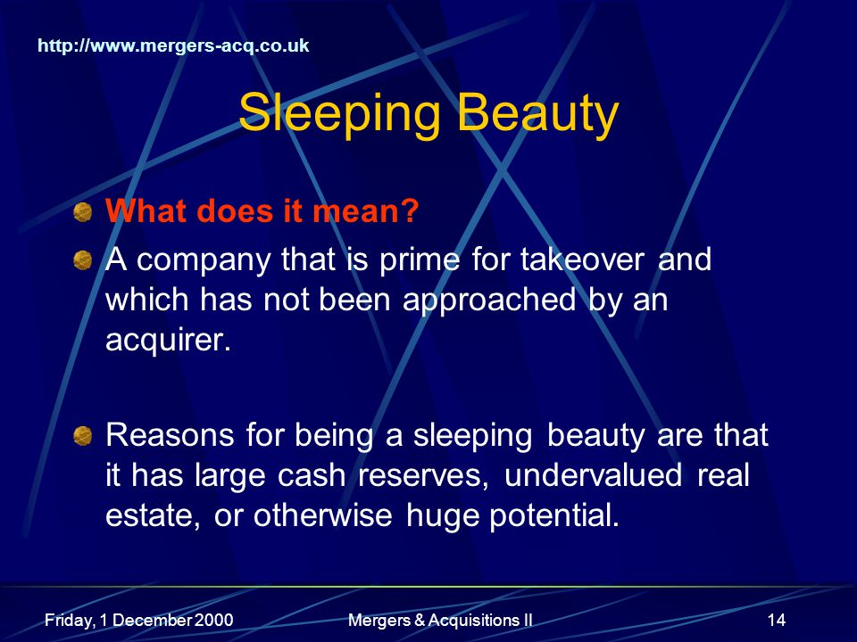 http://www.mergers-acq.co.uk Friday, 1 December 2000Mergers & Acquisitions II14 Sleeping Beauty What does it mean? A company that is prime for takeove