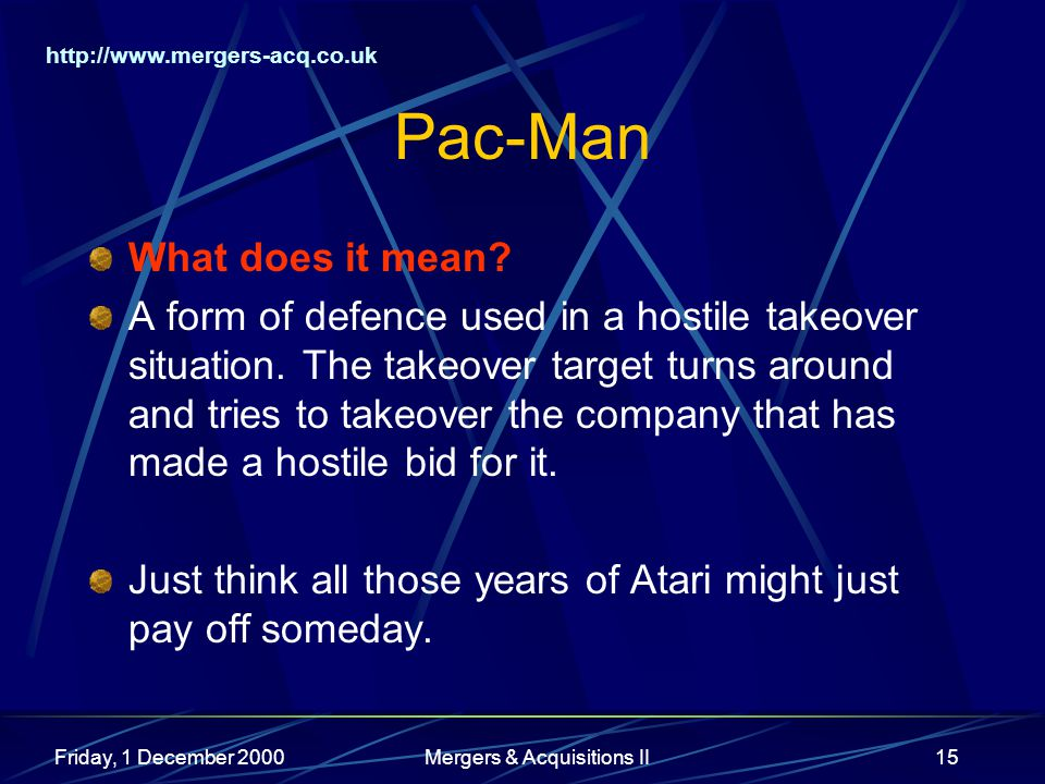 http://www.mergers-acq.co.uk Friday, 1 December 2000Mergers & Acquisitions II15 Pac-Man What does it mean? A form of defence used in a hostile takeove