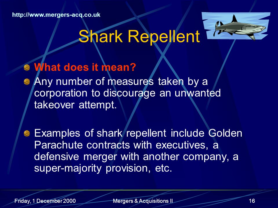 http://www.mergers-acq.co.uk Friday, 1 December 2000Mergers & Acquisitions II16 Shark Repellent What does it mean? Any number of measures taken by a c