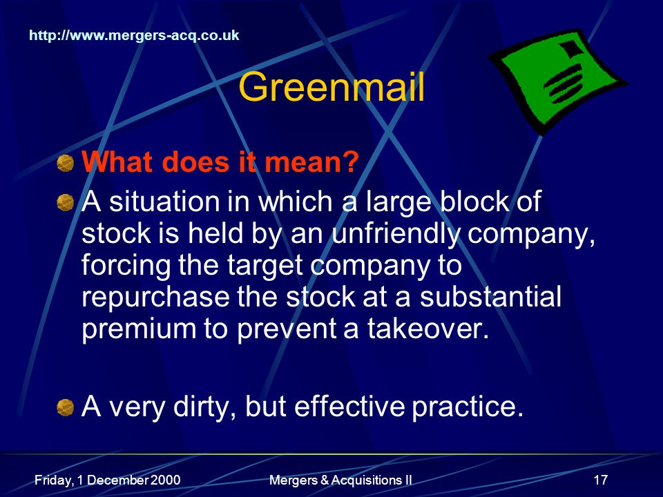 http://www.mergers-acq.co.uk Friday, 1 December 2000Mergers & Acquisitions II17 Greenmail What does it mean.