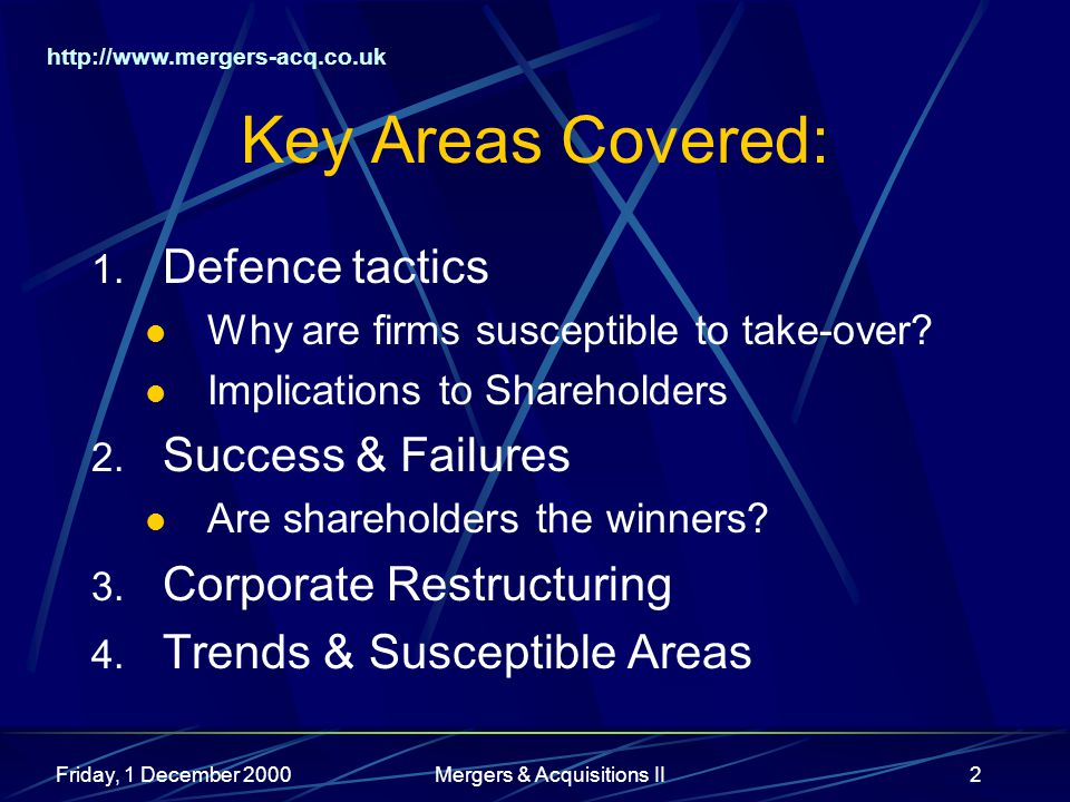 http://www.mergers-acq.co.uk Friday, 1 December 2000Mergers & Acquisitions II2 Key Areas Covered: 1. Defence tactics Why are firms susceptible to take