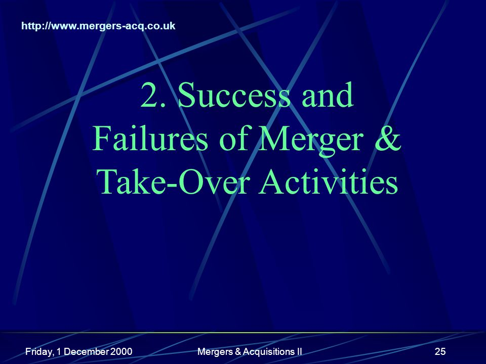 http://www.mergers-acq.co.uk Friday, 1 December 2000Mergers & Acquisitions II25 2. Success and Failures of Merger & Take-Over Activities