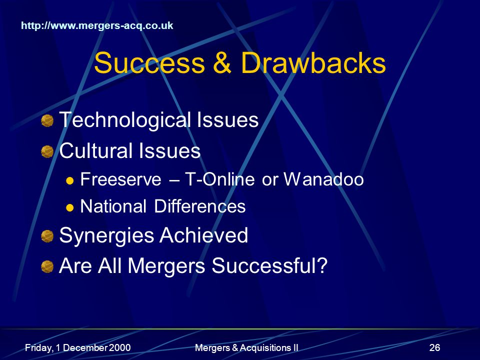 http://www.mergers-acq.co.uk Friday, 1 December 2000Mergers & Acquisitions II26 Success & Drawbacks Technological Issues Cultural Issues Freeserve – T-Online or Wanadoo National Differences Synergies Achieved Are All Mergers Successful