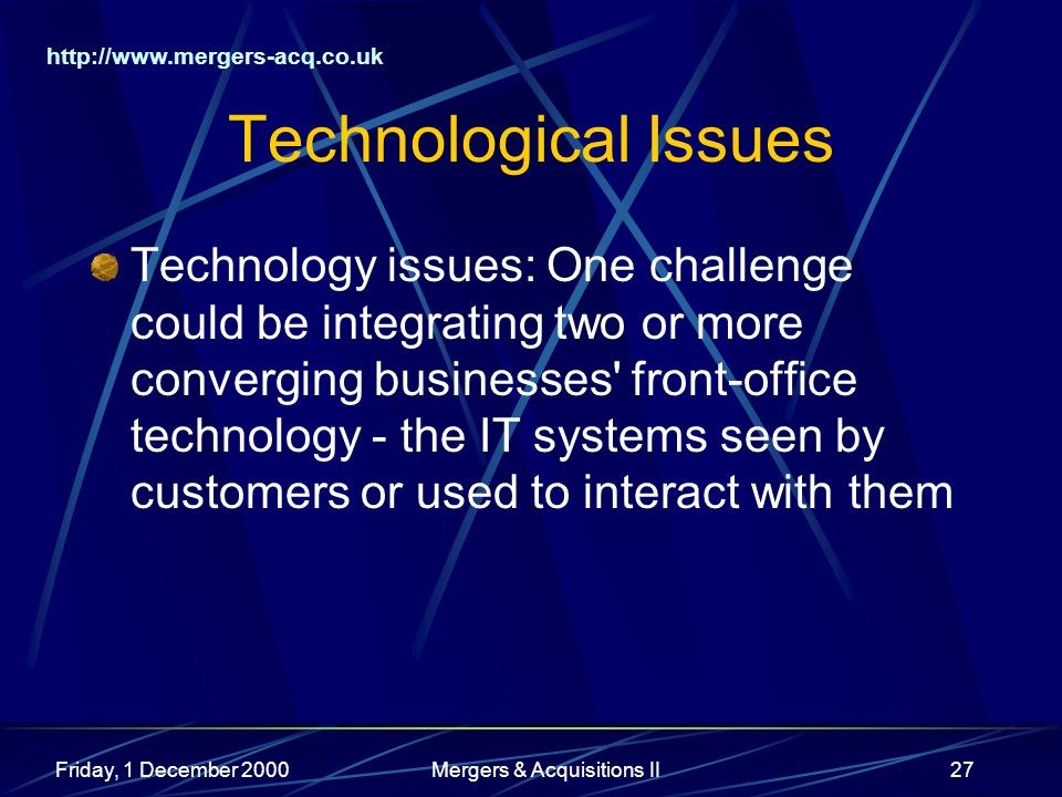http://www.mergers-acq.co.uk Friday, 1 December 2000Mergers & Acquisitions II27 Technological Issues Technology issues: One challenge could be integra