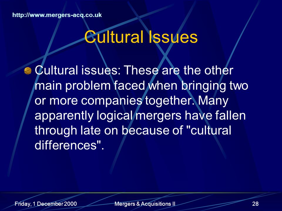 http://www.mergers-acq.co.uk Friday, 1 December 2000Mergers & Acquisitions II28 Cultural Issues Cultural issues: These are the other main problem faced when bringing two or more companies together.