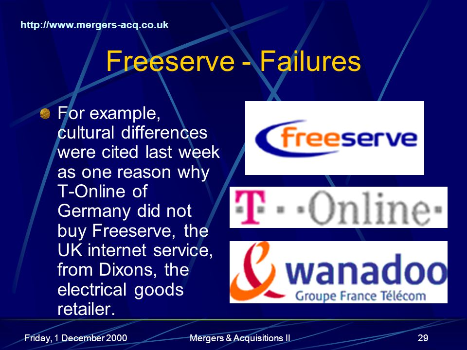 http://www.mergers-acq.co.uk Friday, 1 December 2000Mergers & Acquisitions II29 Freeserve - Failures For example, cultural differences were cited last week as one reason why T-Online of Germany did not buy Freeserve, the UK internet service, from Dixons, the electrical goods retailer.