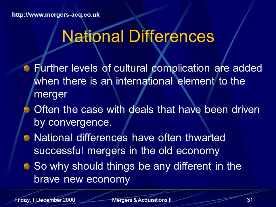 http://www.mergers-acq.co.uk Friday, 1 December 2000Mergers & Acquisitions II31 National Differences Further levels of cultural complication are added when there is an international element to the merger Often the case with deals that have been driven by convergence.