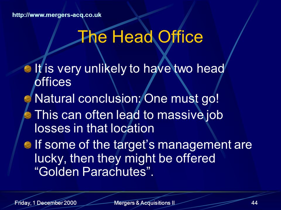 http://www.mergers-acq.co.uk Friday, 1 December 2000Mergers & Acquisitions II44 The Head Office It is very unlikely to have two head offices Natural conclusion: One must go.