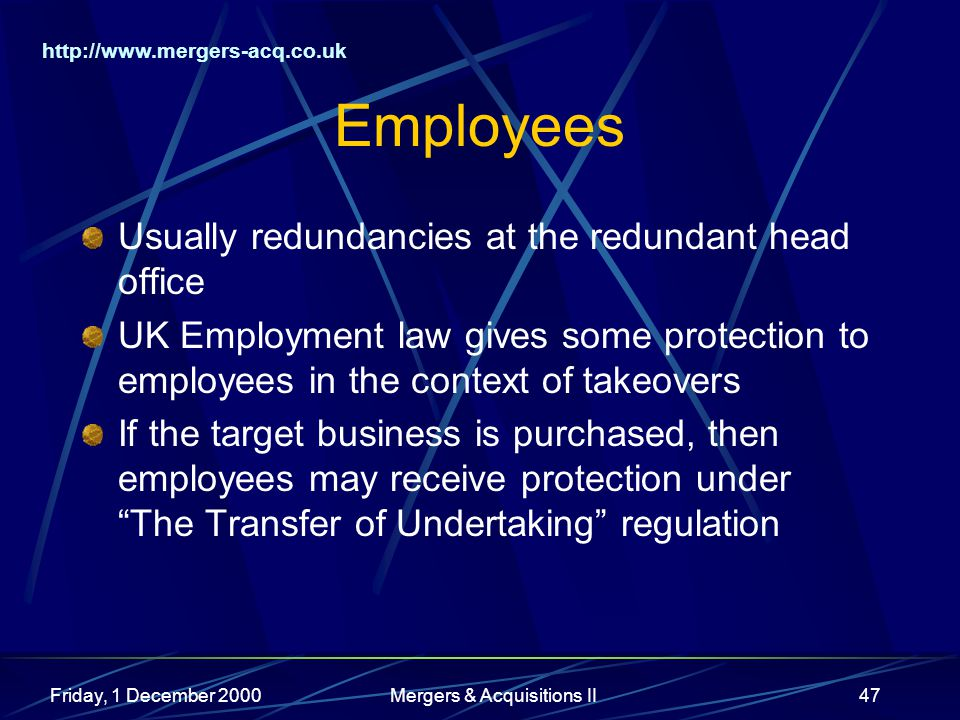http://www.mergers-acq.co.uk Friday, 1 December 2000Mergers & Acquisitions II47 Employees Usually redundancies at the redundant head office UK Employment law gives some protection to employees in the context of takeovers If the target business is purchased, then employees may receive protection under The Transfer of Undertaking regulation