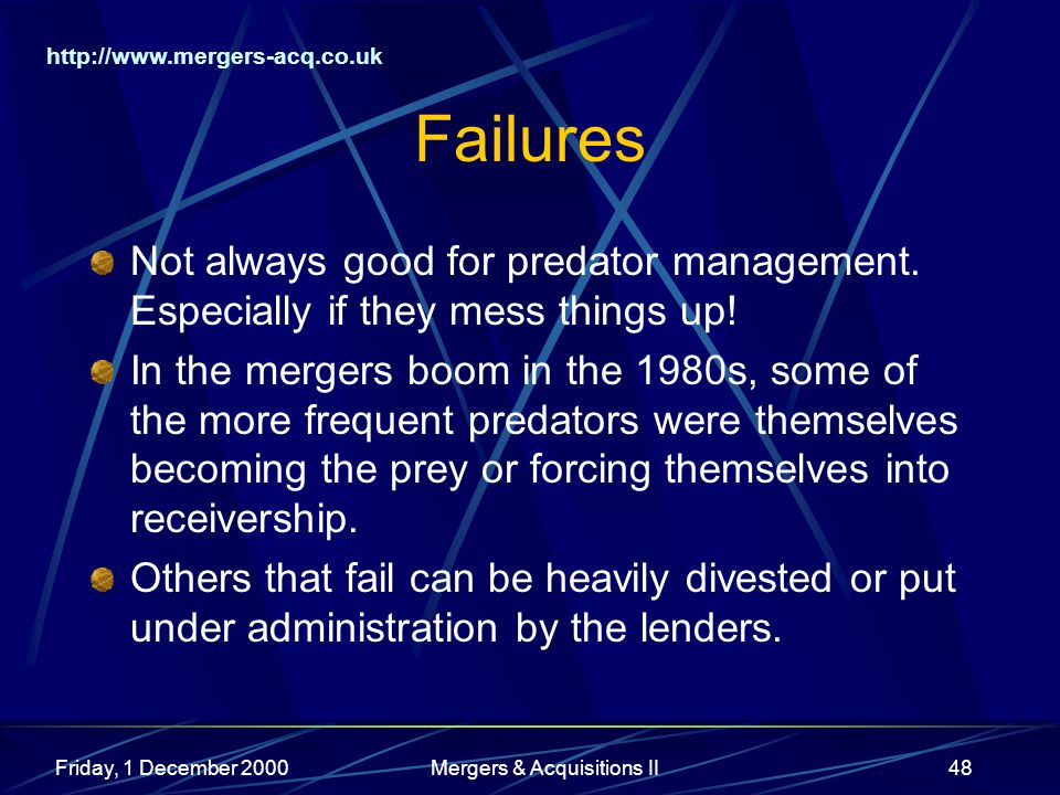 http://www.mergers-acq.co.uk Friday, 1 December 2000Mergers & Acquisitions II48 Failures Not always good for predator management. Especially if they m