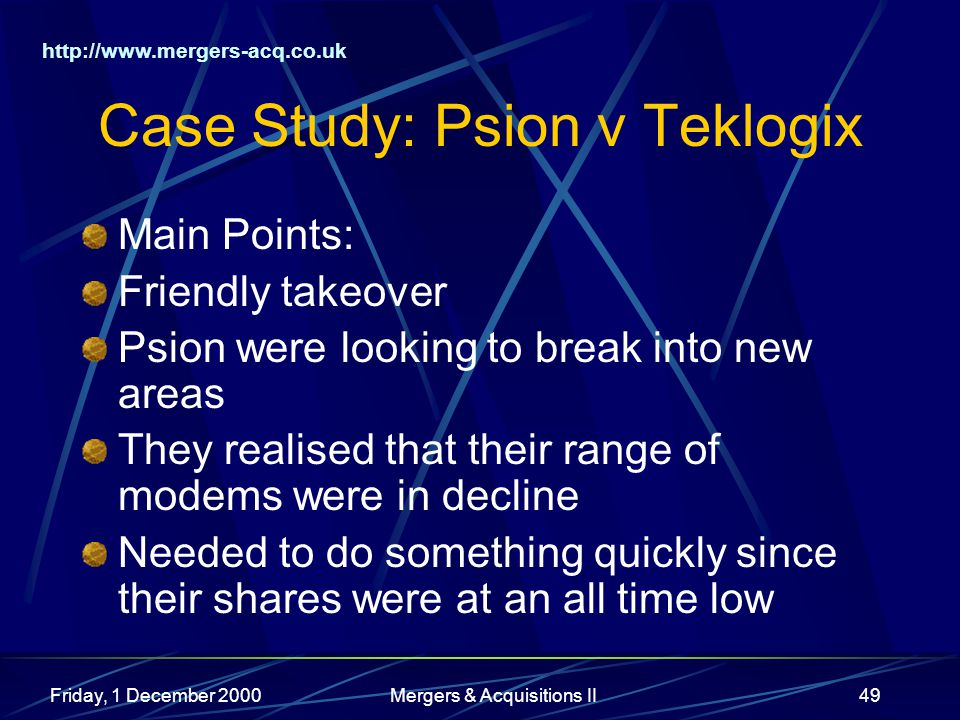 http://www.mergers-acq.co.uk Friday, 1 December 2000Mergers & Acquisitions II49 Case Study: Psion v Teklogix Main Points: Friendly takeover Psion were looking to break into new areas They realised that their range of modems were in decline Needed to do something quickly since their shares were at an all time low