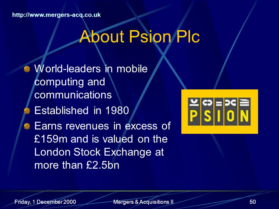 http://www.mergers-acq.co.uk Friday, 1 December 2000Mergers & Acquisitions II50 About Psion Plc World-leaders in mobile computing and communications E