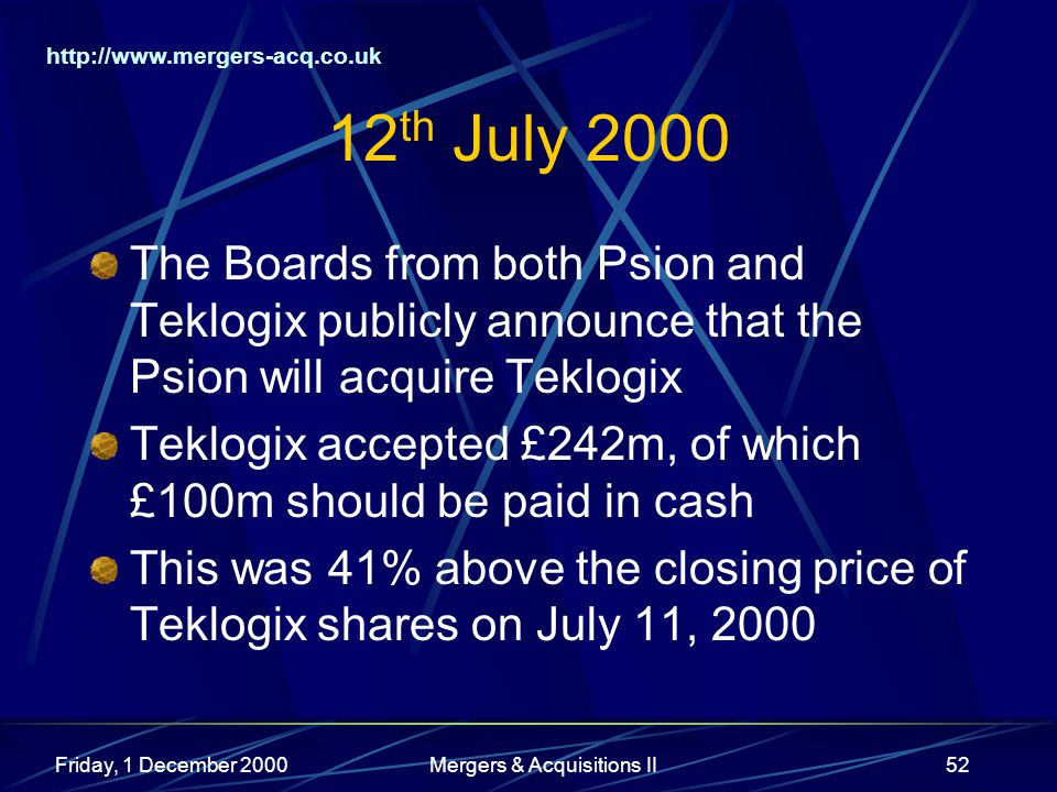 http://www.mergers-acq.co.uk Friday, 1 December 2000Mergers & Acquisitions II52 12 th July 2000 The Boards from both Psion and Teklogix publicly annou