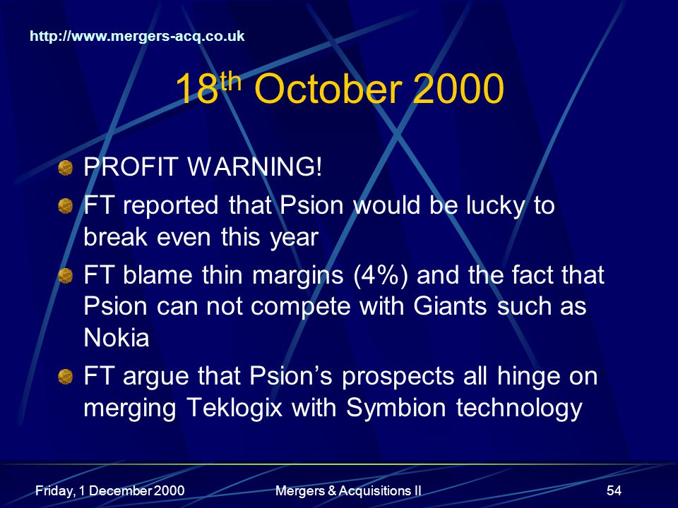 http://www.mergers-acq.co.uk Friday, 1 December 2000Mergers & Acquisitions II54 18 th October 2000 PROFIT WARNING! FT reported that Psion would be luc