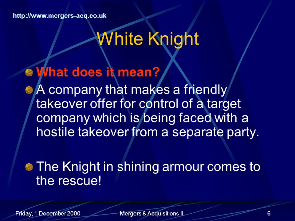 http://www.mergers-acq.co.uk Friday, 1 December 2000Mergers & Acquisitions II6 White Knight What does it mean? A company that makes a friendly takeove