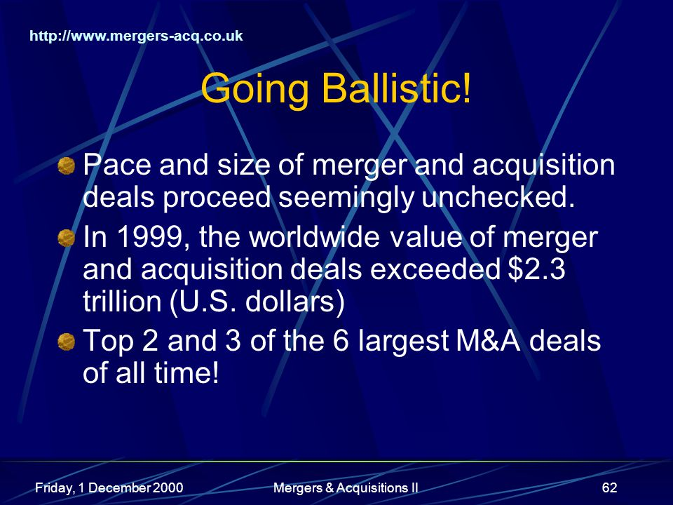 http://www.mergers-acq.co.uk Friday, 1 December 2000Mergers & Acquisitions II62 Going Ballistic! Pace and size of merger and acquisition deals proceed