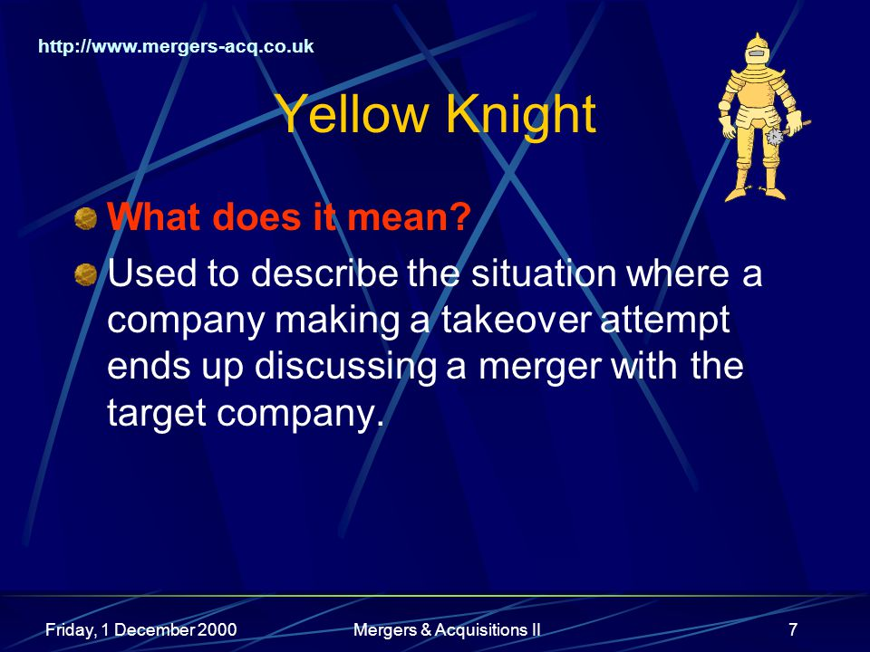 http://www.mergers-acq.co.uk Friday, 1 December 2000Mergers & Acquisitions II7 Yellow Knight What does it mean.