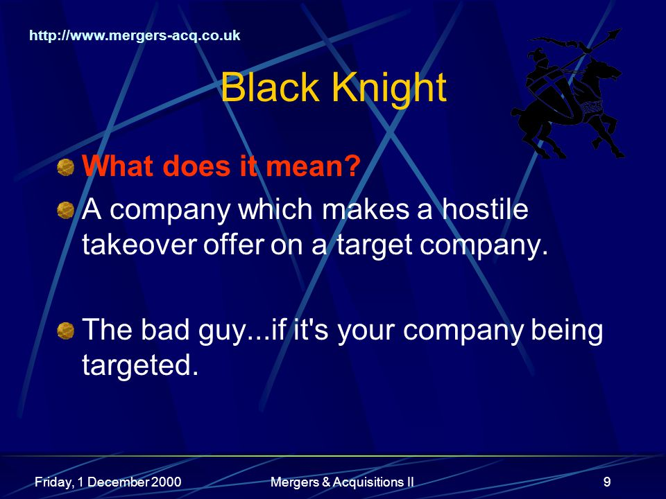 http://www.mergers-acq.co.uk Friday, 1 December 2000Mergers & Acquisitions II9 Black Knight What does it mean? A company which makes a hostile takeove