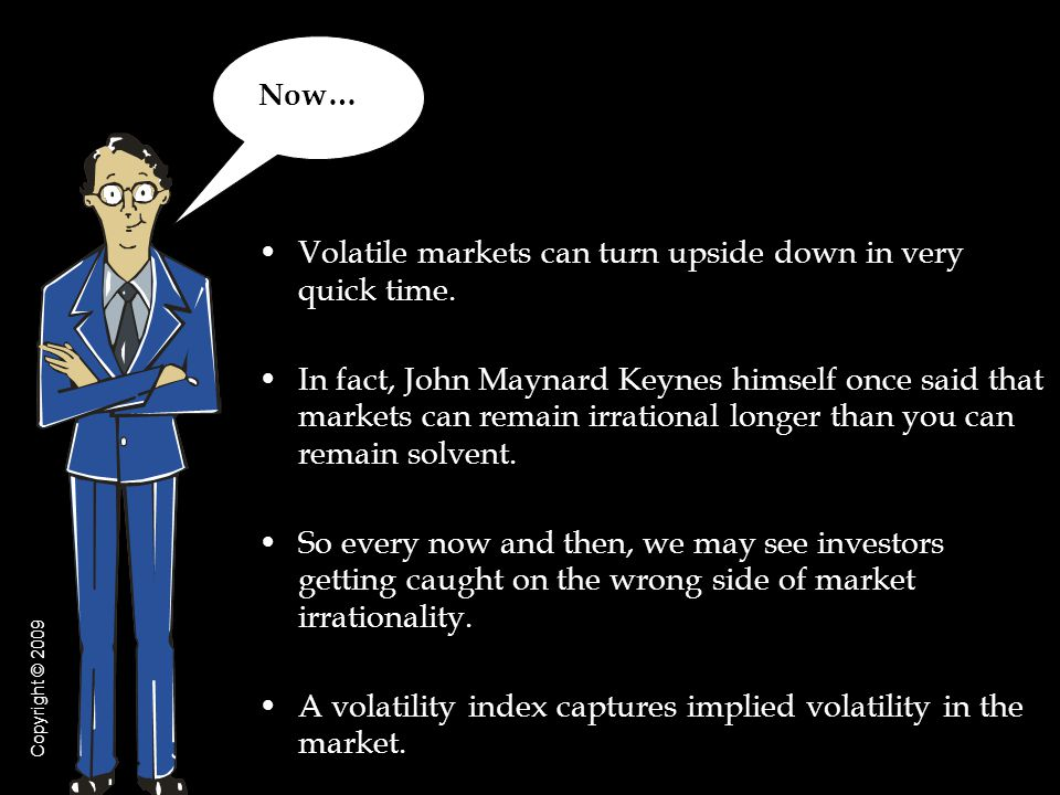 Volatile markets can turn upside down in very quick time.