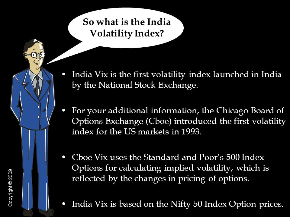 India Vix is the first volatility index launched in India by the National Stock Exchange. For your additional information, the Chicago Board of Option