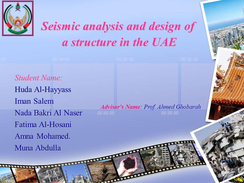 Seismic analysis and design of a structure in the UAE Student Name: Huda Al-Hayyass Iman Salem Nada Bakri Al Naser Fatima Al-Hosani Amna Mohamed. Muna