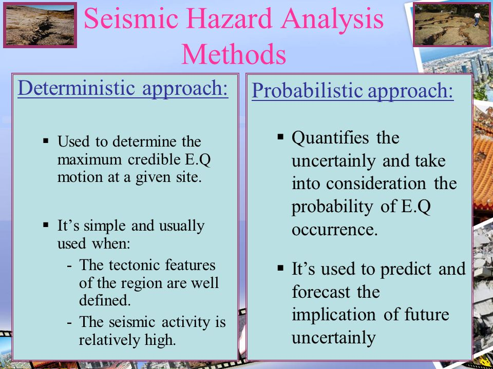 Seismic Hazard Analysis Methods Deterministic approach: Used to determine the maximum credible E.Q motion at a given site. Its simple and usually used