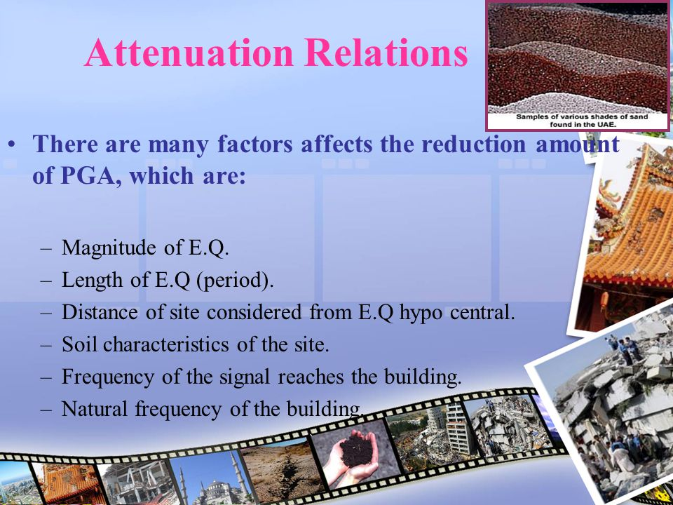 Attenuation Relations There are many factors affects the reduction amount of PGA, which are: –Magnitude of E.Q. –Length of E.Q (period). –Distance of
