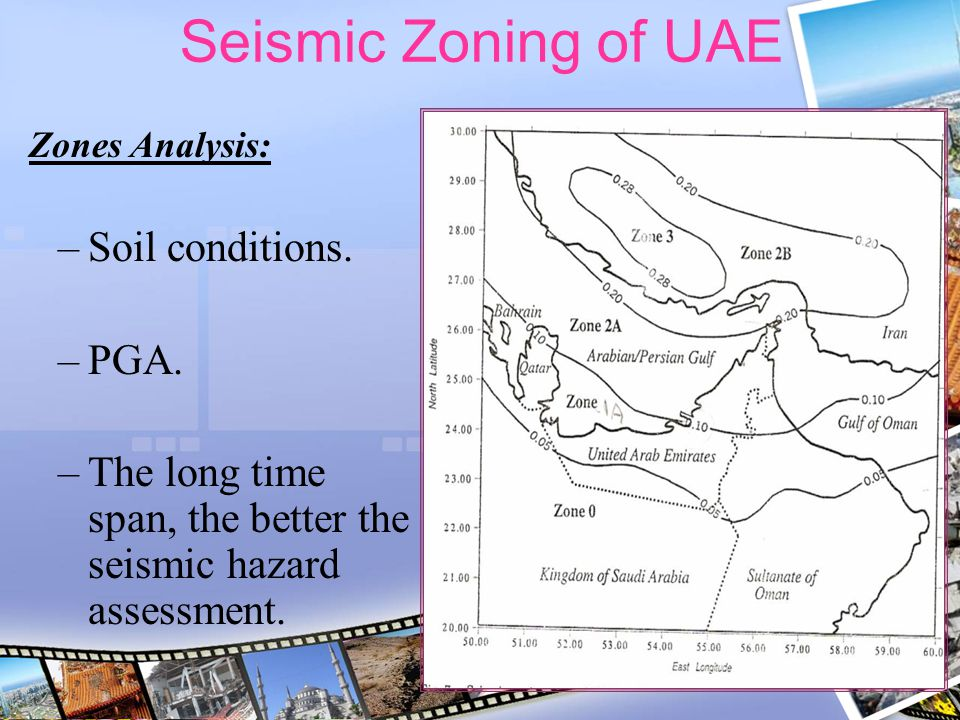 Seismic Zoning of UAE Zones Analysis: –Soil conditions. –PGA. –The long time span, the better the seismic hazard assessment.
