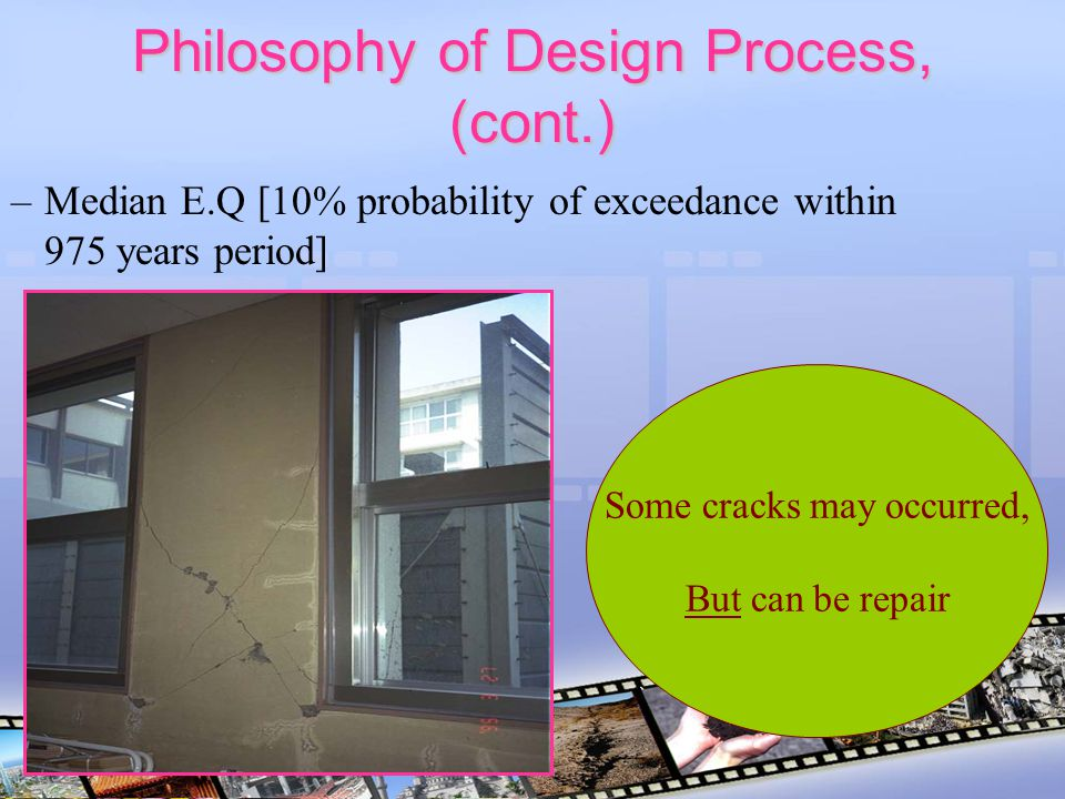 Philosophy of Design Process, (cont.) –Median E.Q [10% probability of exceedance within 975 years period] Some cracks may occurred, But can be repair