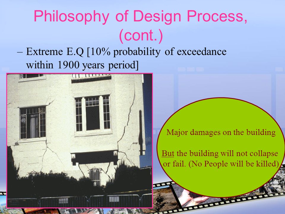 Philosophy of Design Process, (cont.) –Extreme E.Q [10% probability of exceedance within 1900 years period] Major damages on the building But the buil